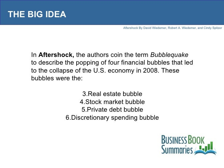 THE BIG IDEA <ul><li>In  Aftershock,  the authors coin the term  Bubblequake  to describe the popping of four financial bu...