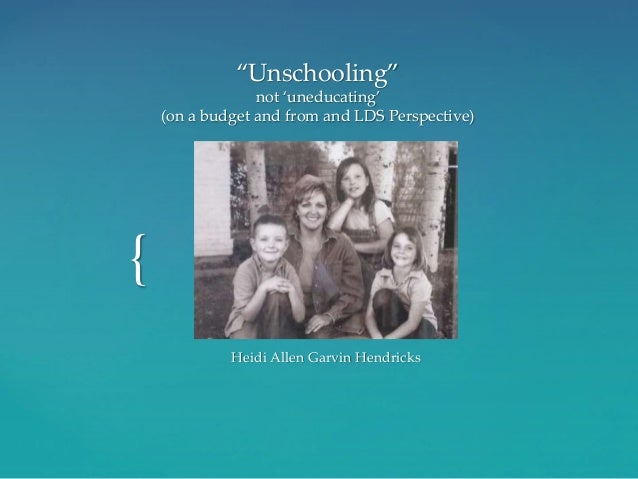 """{ """"Unschooling"""" not 'uneducating' (on a budget and from and LDS Perspective) Heidi Allen Garvin Hendricks"""