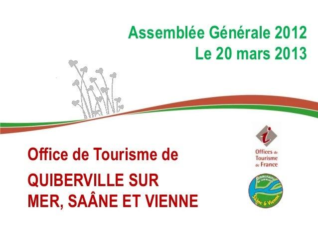 Assemblée Générale 2012                    Le 20 mars 2013Office de Tourisme deQUIBERVILLE SURMER, SAÂNE ET VIENNE