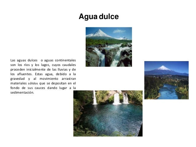 Agua dulceLas aguas dulces o aguas continentalesson los ríos y los lagos, cuyos caudalesproceden inicialmente de las lluvi...