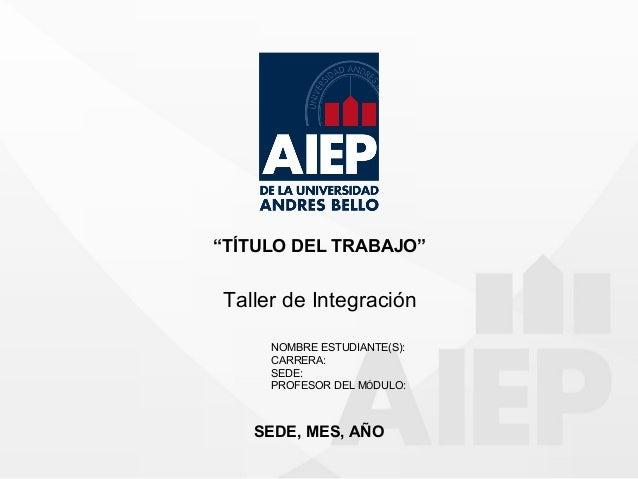 """""""TÍTULO DEL TRABAJO"""" Taller de Integración NOMBRE ESTUDIANTE(S): CARRERA: SEDE: PROFESOR DEL MÓDULO: SEDE, MES, AÑO"""
