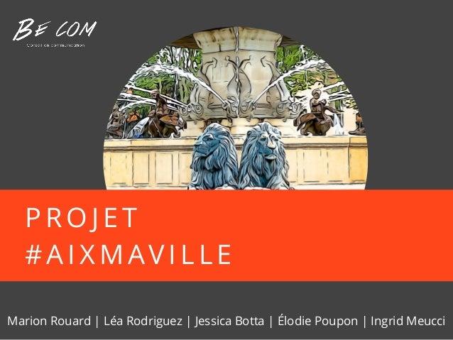 P R O J E T # A I X M AV I L L E Marion Rouard | Léa Rodriguez | Jessica Botta | Élodie Poupon | Ingrid Meucci