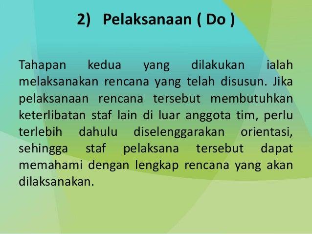 2) Pelaksanaan ( Do ) Tahapan kedua yang dilakukan ialah melaksanakan rencana yang telah disusun. Jika pelaksanaan rencana...