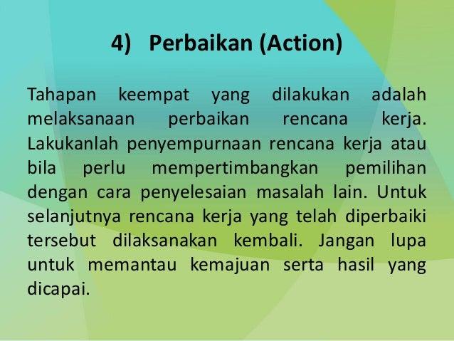 4) Perbaikan (Action) Tahapan keempat yang dilakukan adalah melaksanaan perbaikan rencana kerja. Lakukanlah penyempurnaan ...
