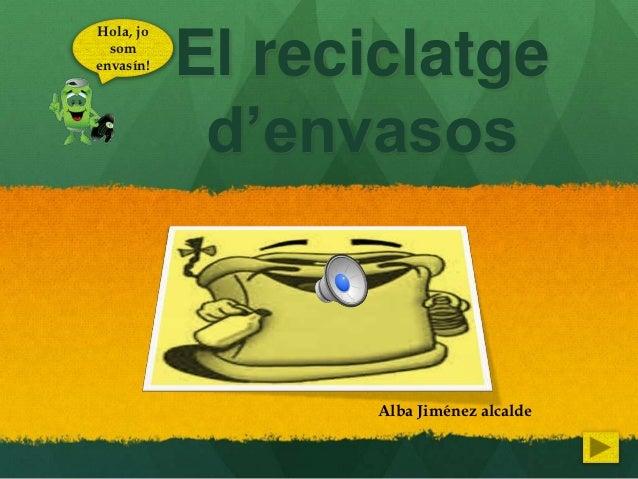 Hola, jo  somenvasín!   El reciclatge            d'envasos                  Alba Jiménez alcalde