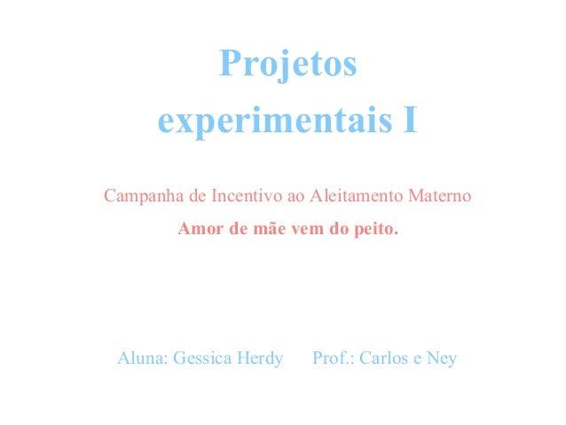 Projetos experimentais I Campanha de Incentivo ao Aleitamento Materno Amor de mãe vem do peito. Aluna: Gessica Herdy Prof....