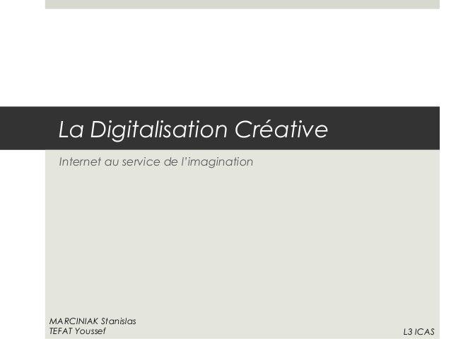 La Digitalisation Créative Internet au service de l'imagination MARCINIAK Stanislas TEFAT Youssef L3 ICAS