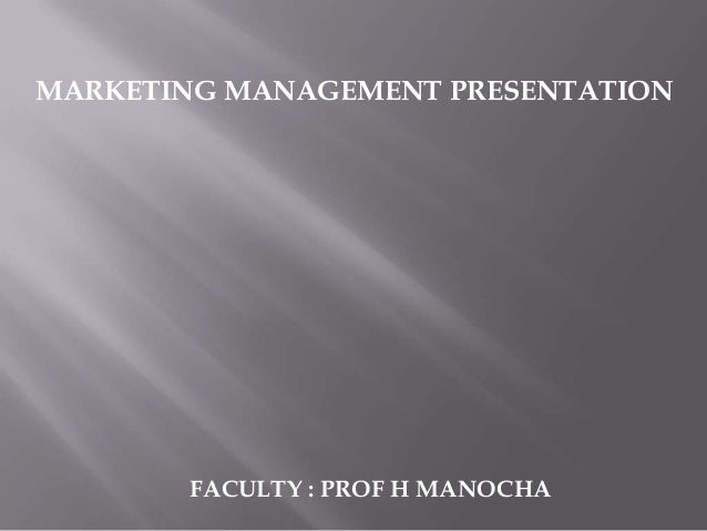 MARKETING MANAGEMENT PRESENTATION       FACULTY : PROF H MANOCHA