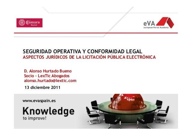SEGURIDAD OPERATIVA Y CONFORMIDAD LEGAL  ASPECTOS JURÍDICOS DE LA LICITACIÓN PÚBLICA ELECTRÓNICA  D. Alonso Hurtado Bueno ...