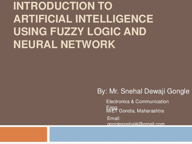 INTRODUCTION TO ARTIFICIAL INTELLIGENCE USING FUZZY LOGIC AND NEURAL NETWORK By: Mr. Snehal Dewaji Gongle Electronics & Co...