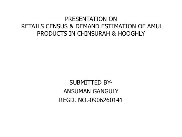 PRESENTATION ONRETAILS CENSUS & DEMAND ESTIMATION OF AMUL PRODUCTS IN CHINSURAH & HOOGHLY<br />SUBMITTED BY-<br />ANSUMAN ...