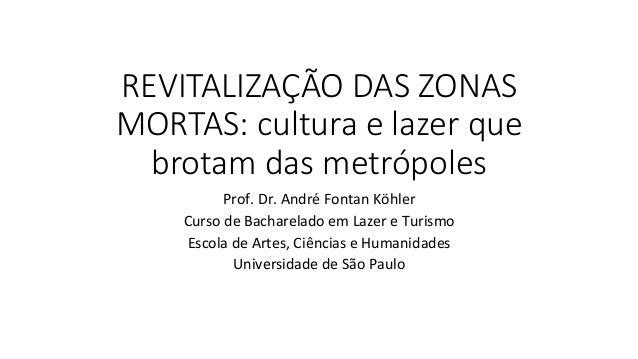 REVITALIZAÇÃO DAS ZONAS  MORTAS: cultura e lazer que  brotam das metrópoles Prof.  Dr.  André  Fontan  K...