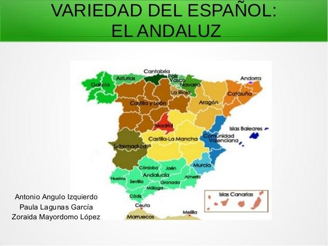 VARIEDAD DEL ESPAÑOL: EL ANDALUZ Antonio Angulo Izquierdo Paula Lagunas García Zoraida Mayordomo López