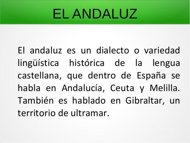 EL ANDALUZ El andaluz es un dialecto o variedad lingüística histórica de la lengua castellana, que dentro de España se hab...