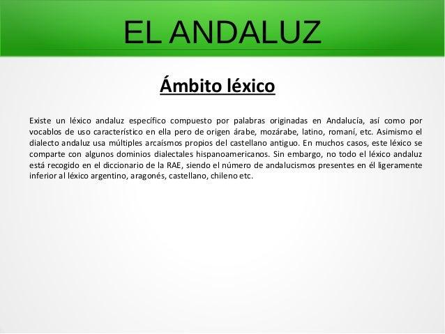 EL ANDALUZ Existe un léxico andaluz específico compuesto por palabras originadas en Andalucía, así como por vocablos de us...