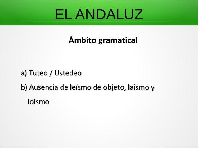 EL ANDALUZ Ámbito gramatical a) Tuteo / Ustedeoa) Tuteo / Ustedeo b) Ausencia de leísmo de objeto, laísmo yb) Ausencia de ...