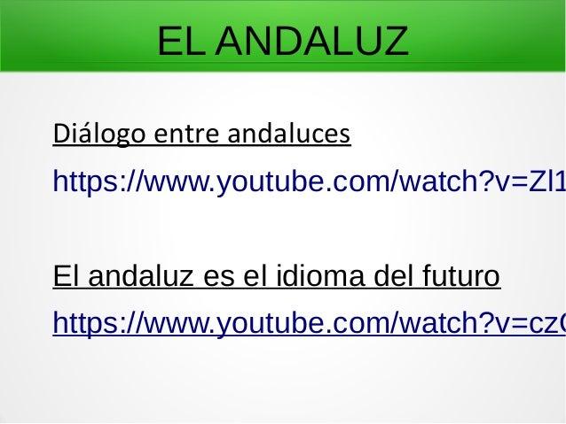 EL ANDALUZ Diálogo entre andaluces https://www.youtube.com/watch?v=Zl1 El andaluz es el idioma del futuro https://www.yout...