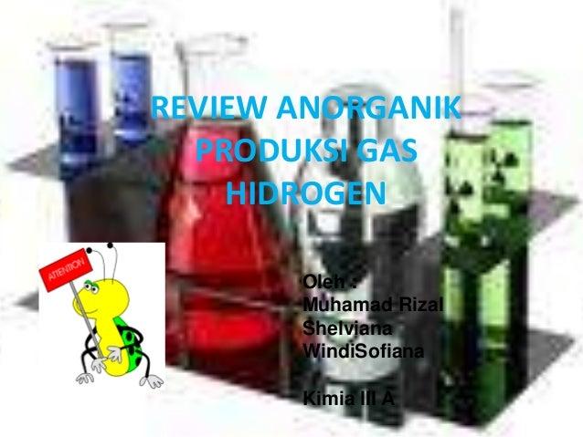REVIEW ANORGANIK PRODUKSI GAS HIDROGEN Oleh : Muhamad Rizal Shelviana WindiSofiana Kimia III A