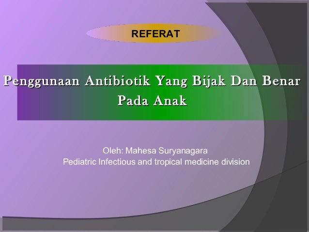 REFERATPenggunaan Antibiotik Yang Bijak Dan Benar                Pada Anak                   Oleh: Mahesa Suryanagara     ...