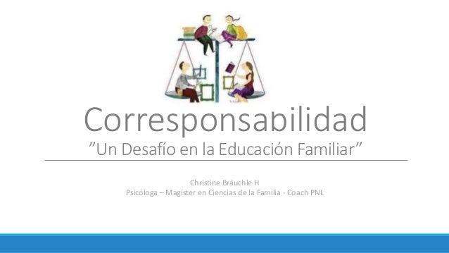 """Corresponsabilidad """"Un Desafío en la Educación Familiar"""" Christine Bräuchle H Psicóloga – Magíster en Ciencias de la Famil..."""