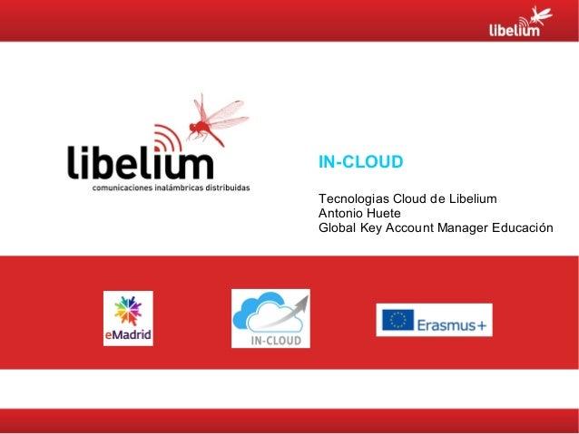 IN-CLOUD Tecnologias Cloud de Libelium Antonio Huete Global Key Account Manager Educación