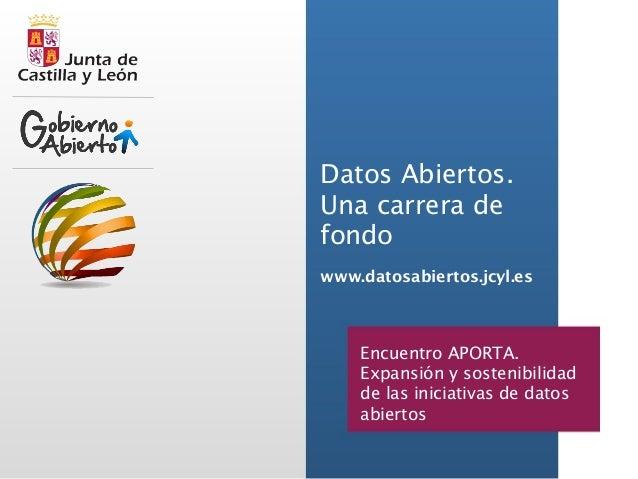 Datos Abiertos.  Una carrera de  fondo  www.datosabiertos.jcyl.es  Encuentro APORTA.  Expansión y sostenibilidad  de las i...