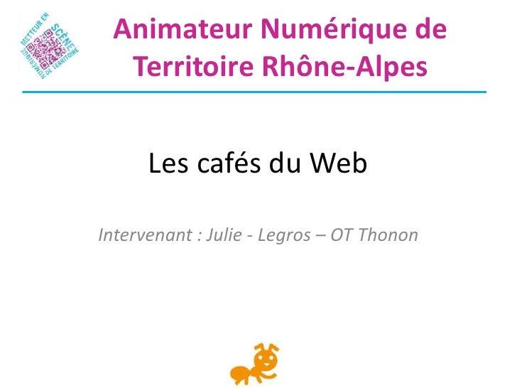 Animateur Numérique de  Territoire Rhône-Alpes      Les cafés du WebIntervenant : Julie - Legros – OT Thonon