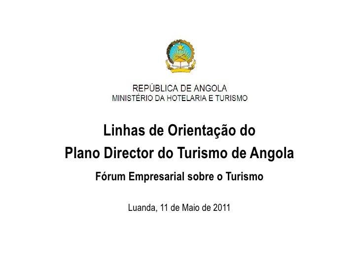Linhas de Orientação doPlano Director do Turismo de Angola    Fórum Empresarial sobre o Turismo          Luanda, 11 de Mai...