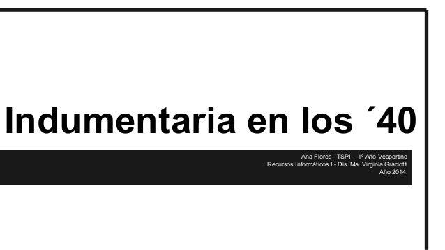 Indumentaria en los ´40 Ana Flores - TSPI - 1º Año Vespertino Recursos Informáticos I - Dis. Ma. Virginia Graciotti Año 20...