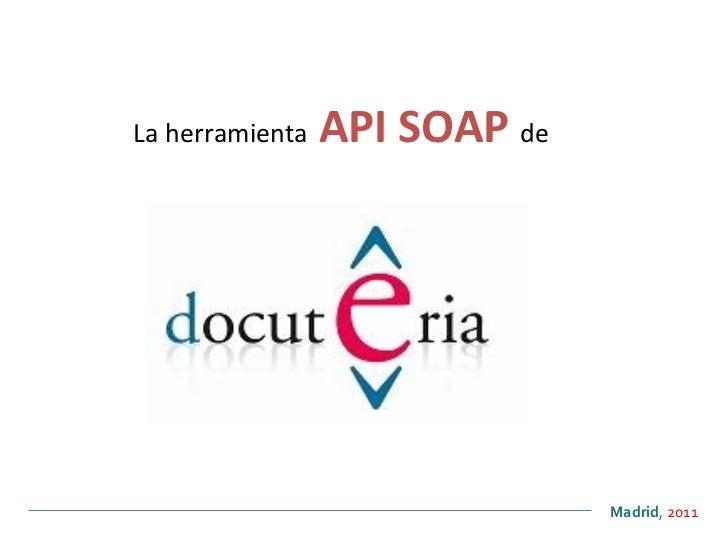 La herramienta   API SOAP  de   <ul><ul><li>Madrid ,  2011 </li></ul></ul>