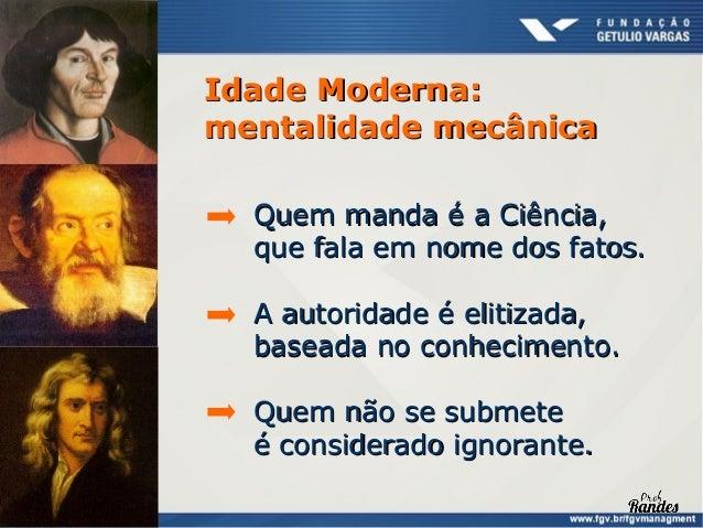 Idade Pós-Moderna:mentalidade orgânica Ninguém manda (ou todo mundo manda). A autoridade é fragmentada, baseada na plurali...