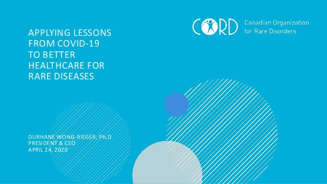 APPLYING LESSONS FROM COVID-19 TO BETTER HEALTHCARE FOR RARE DISEASES DURHANE WONG-RIEGER, Ph.D PRESIDENT & CEO APRIL 24, ...