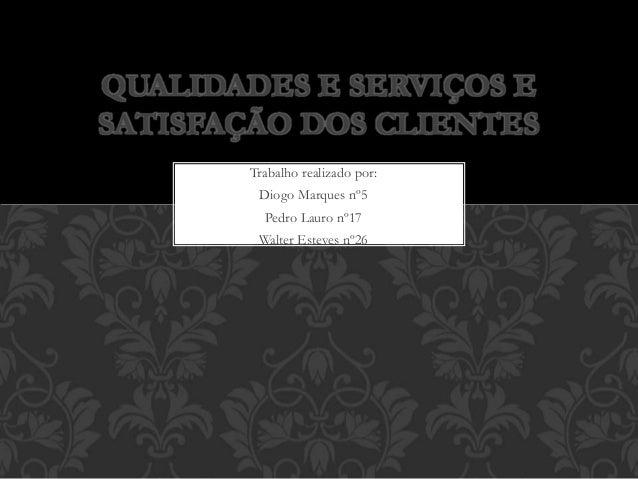 Trabalho realizado por: Diogo Marques nº5 Pedro Lauro nº17 Walter Esteves nº26 QUALIDADES E SERVIÇOS E SATISFAÇÃO DOS CLIE...
