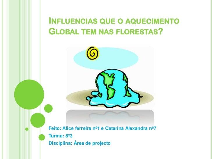 Influencias que o aquecimento  Global tem nas florestas?<br />Feito: Alice ferreira nº1 e Catarina Alexandra nº7<br />Turm...