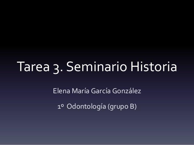 Tarea 3. Seminario Historia Elena María García González 1º Odontología (grupo B)