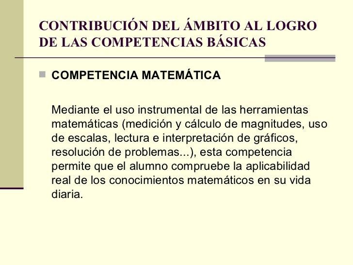 CONTRIBUCIÓN DEL ÁMBITO AL LOGRO DE LAS COMPETENCIAS BÁSICAS <ul><li>COMPETENCIA MATEMÁTICA </li></ul><ul><li>Mediante el ...