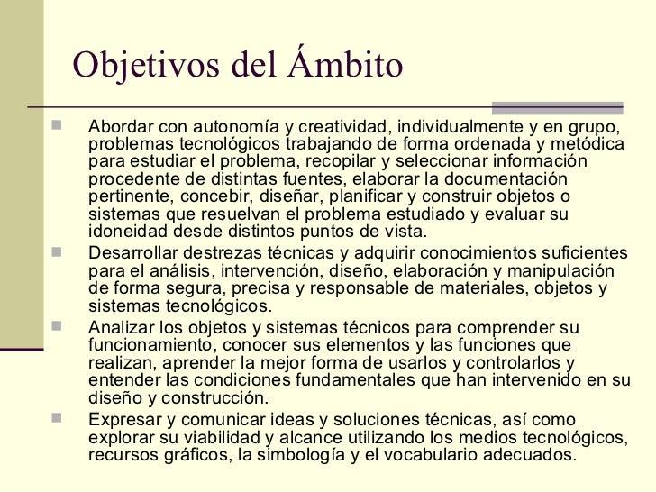 Objetivos del Ámbito <ul><li>Abordar con autonomía y creatividad, individualmente y en grupo, problemas tecnológicos traba...