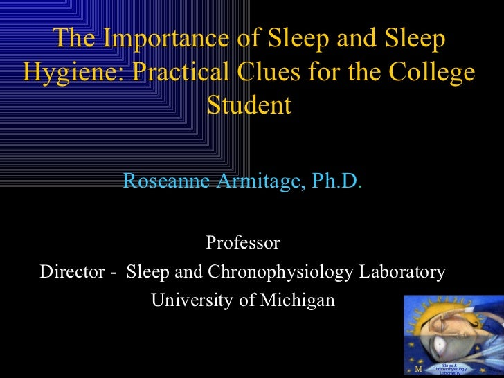 The Importance of Sleep and Sleep Hygiene: Practical Clues for the College Student Roseanne Armitage, Ph.D . Professor Dir...