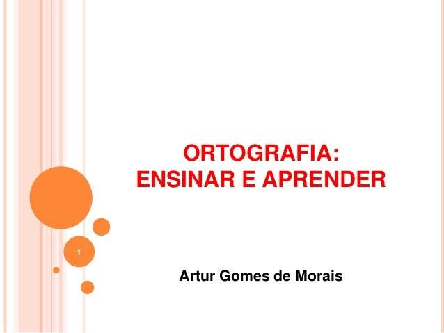 ORTOGRAFIA: ENSINAR E APRENDER Artur Gomes de Morais 1