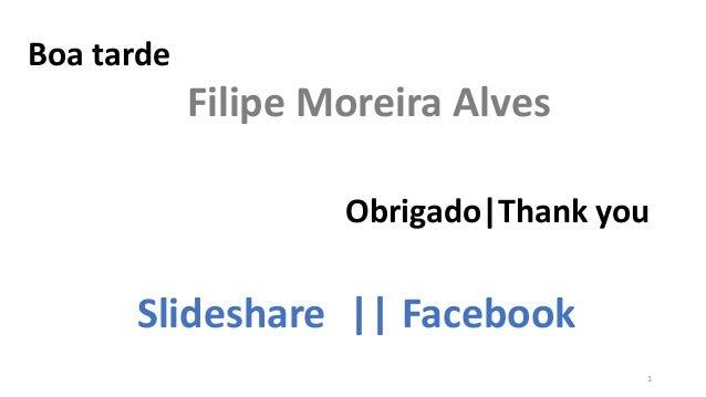 Boa tarde Filipe Moreira Alves Obrigado|Thank you Slideshare || Facebook 1