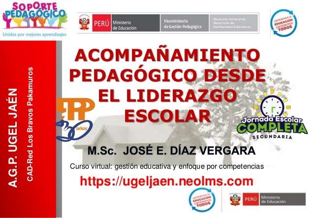 ACOMPAÑAMIENTO PEDAGÓGICO DESDE EL LIDERAZGO ESCOLAR A.G.P.UGELJAÉN https://ugeljaen.neolms.com Curso virtual: gestión edu...