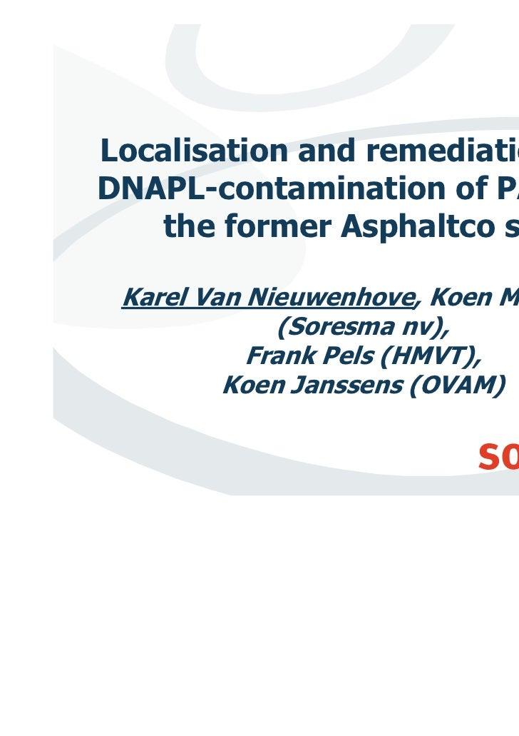 Localisation and remediation of aDNAPL-contamination of PAH's at   the former Asphaltco site Karel Van Nieuwenhove, Koen M...