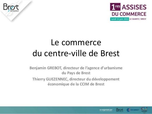 Le commerce du centre-ville de Brest Benjamin GREBOT, directeur de l'agence d'urbanisme du Pays de Brest Thierry GUEZENNEC...