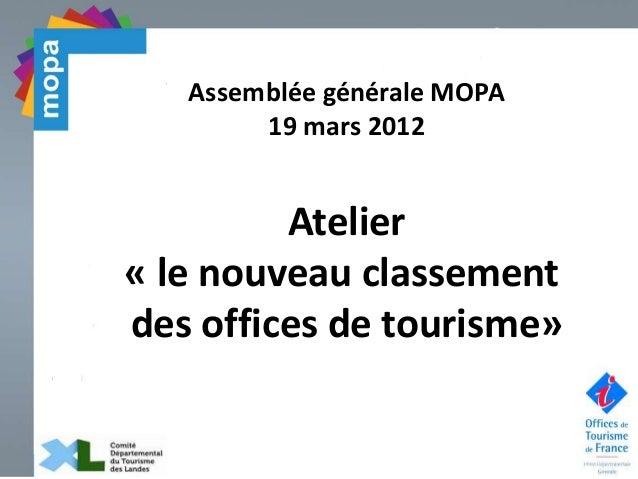 Assemblée générale MOPA 19 mars 2012 Atelier « le nouveau classement des offices de tourisme»