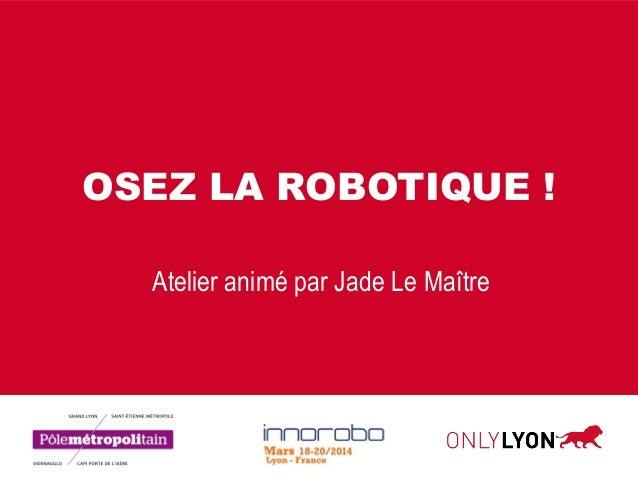 OSEZ LA ROBOTIQUE ! Atelier animé par Jade Le Maître