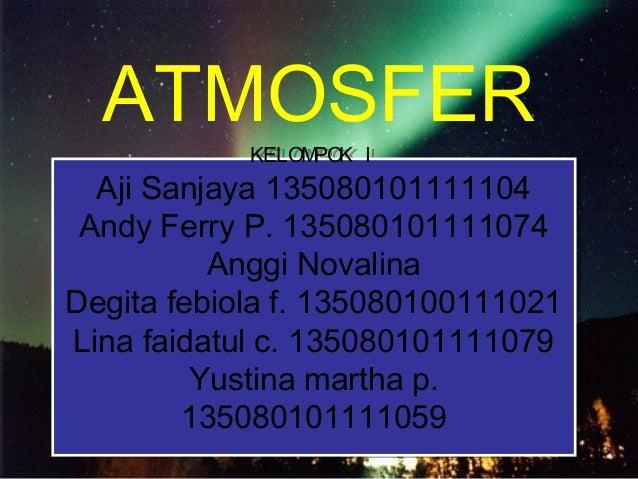 ATMOSFER KELOMPOK I Aji Sanjaya 135080101111104 Andy Ferry P. 135080101111074 Anggi Novalina Degita febiola f. 13508010011...