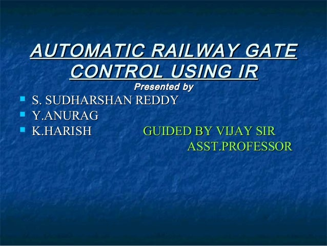 AUTOMATIC RAILWAY GATEAUTOMATIC RAILWAY GATE CONTROL USING IRCONTROL USING IR Presented byPresented by  S. SUDHARSHAN RED...