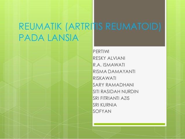 REUMATIK (ARTRITIS REUMATOID)PADA LANSIA               PERTIWI               RESKY ALVIANI               R.A. ISMAWATI    ...