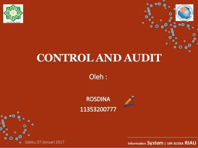 CONTROL AND AUDIT Oleh : ROSDINA 11353200777 Information System| UIN SUSKA RIAU