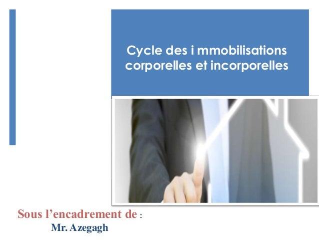Sous l'encadrement de : Mr. Azegagh Cycle des i mmobilisations corporelles et incorporelles